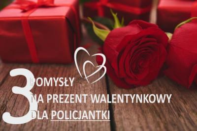 Pomysły Walentynkowe na prezent dla POLICJANTKI